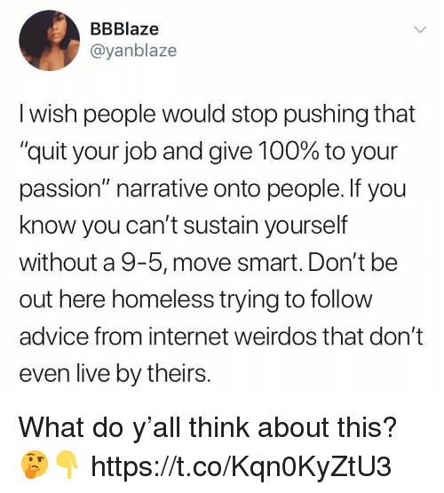 """Advice, Anaconda, and Homeless: BBBlaze  @yanblaze  I wish people would stop pushing that  """"quit your job and give 100% to your  passion"""" narrative onto people. If you  know you can't sustain yourself  without a 9-5, move smart. Don't be  out here homeless trying to follow  advice from internet weirdos that don't  even live by theirs. What do y'all think about this? 🤔👇 https://t.co/Kqn0KyZtU3"""