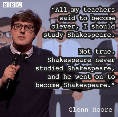 "Glenn: BBC  ""All my teachers  said to become  clever, Ishould  Study Shakespeare.  Not true.  Shakespeare never  studied Shakespeare,  and he went on to  become Shakespeare.""  Glenn Moore"