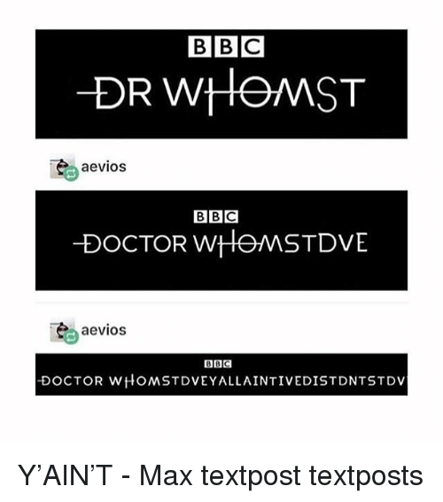 Textposts: BBC  DR WHOMST  aevios  BBC  DOCTOR wHOMSTDVE  aevios  BBC  DOCTOR WHOMSTDVEYALLAINTIVEDISTDNTSTDV Y'AIN'T - Max textpost textposts