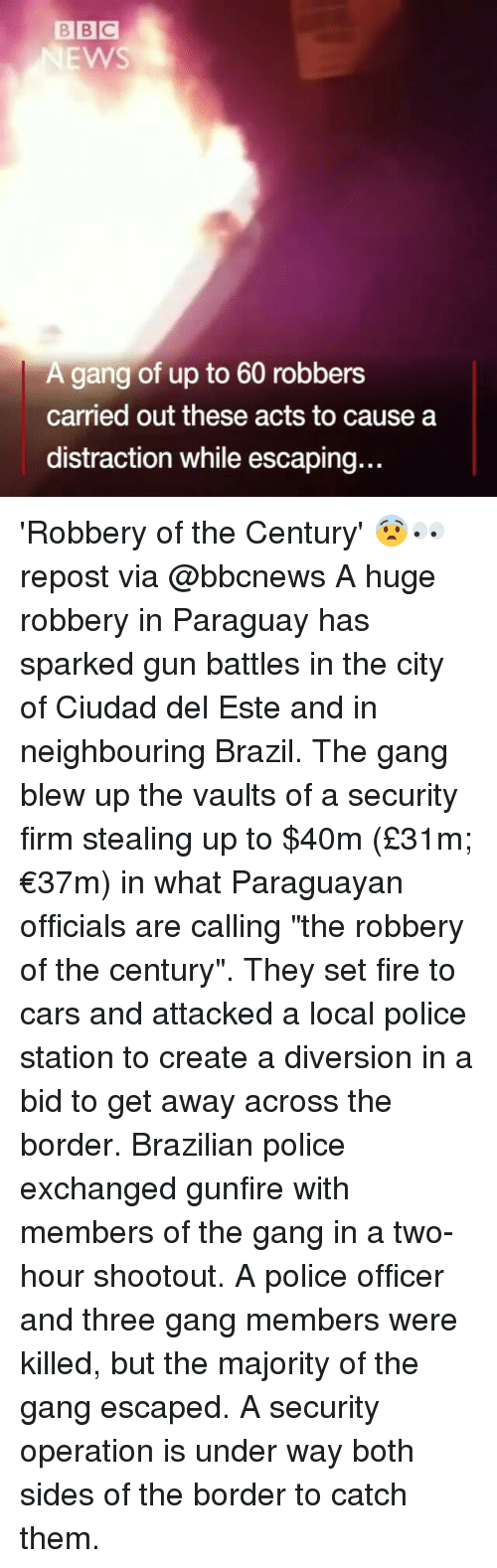 """Diversion: BBC  EWS  A gang of up to 60 robbers  carried out these acts to cause a  distraction while escaping.. 'Robbery of the Century' 😨👀 repost via @bbcnews A huge robbery in Paraguay has sparked gun battles in the city of Ciudad del Este and in neighbouring Brazil. The gang blew up the vaults of a security firm stealing up to $40m (£31m; €37m) in what Paraguayan officials are calling """"the robbery of the century"""". They set fire to cars and attacked a local police station to create a diversion in a bid to get away across the border. Brazilian police exchanged gunfire with members of the gang in a two-hour shootout. A police officer and three gang members were killed, but the majority of the gang escaped. A security operation is under way both sides of the border to catch them."""