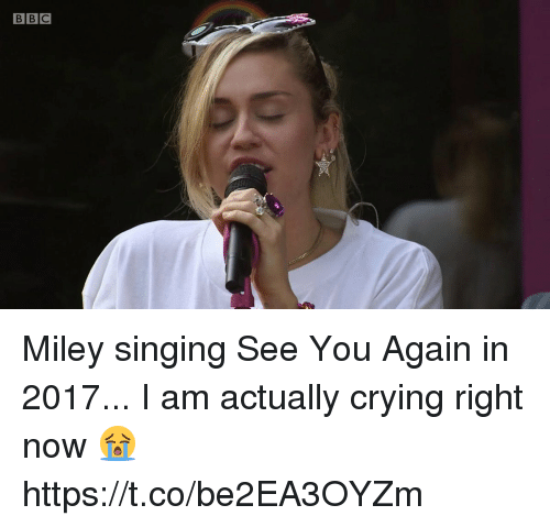 Crying, Miley Cyrus, and Singing: BBC Miley singing See You Again in 2017... I am actually crying right now 😭 https://t.co/be2EA3OYZm