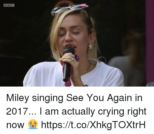 Crying, Miley Cyrus, and Singing: BBC Miley singing See You Again in 2017... I am actually crying right now 😭 https://t.co/XhkgTOXtrH