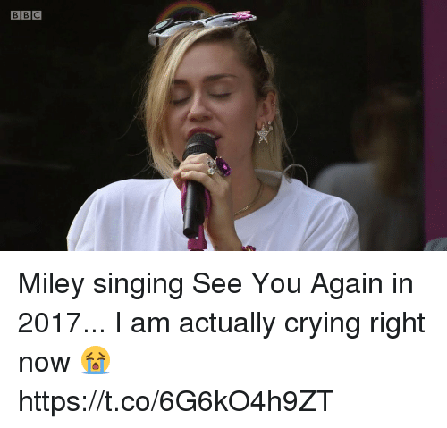 Crying, Funny, and Miley Cyrus: BBC Miley singing See You Again in 2017... I am actually crying right now 😭 https://t.co/6G6kO4h9ZT