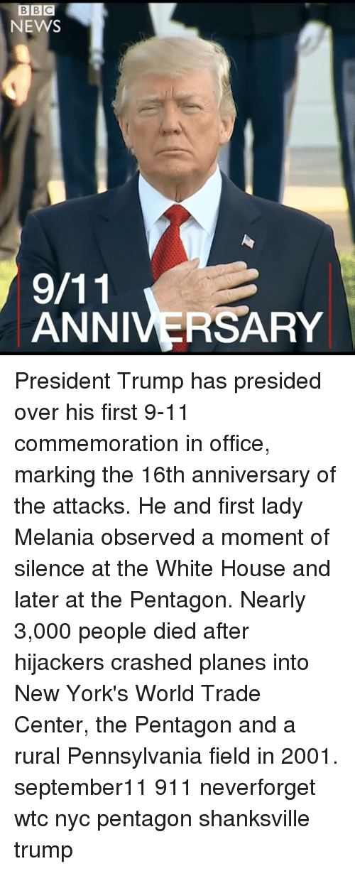 9/11, Memes, and News: BBC  NEWS  ANNIVERSARY President Trump has presided over his first 9-11 commemoration in office, marking the 16th anniversary of the attacks. He and first lady Melania observed a moment of silence at the White House and later at the Pentagon. Nearly 3,000 people died after hijackers crashed planes into New York's World Trade Center, the Pentagon and a rural Pennsylvania field in 2001. september11 911 neverforget wtc nyc pentagon shanksville trump