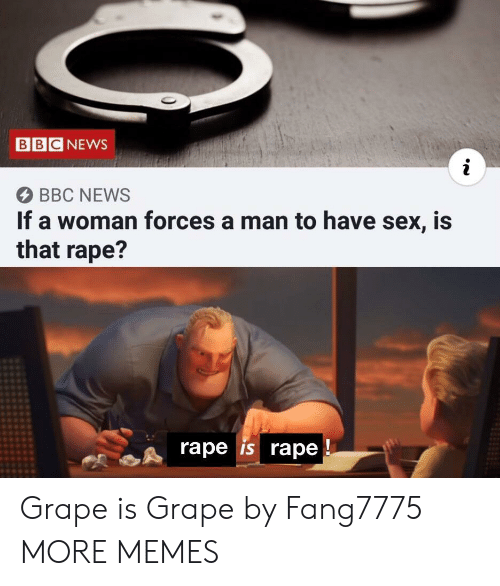 Rape: BBC NEWS  BBC NEWS  If a woman forces a man to have sex, is  that rape?  rape is rape Grape is Grape by Fang7775 MORE MEMES