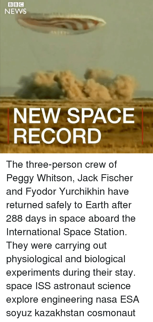 Memes, Nasa, and News: BBC  NEWS  NEW SPACE  RECORD The three-person crew of Peggy Whitson, Jack Fischer and Fyodor Yurchikhin have returned safely to Earth after 288 days in space aboard the International Space Station. They were carrying out physiological and biological experiments during their stay. space ISS astronaut science explore engineering nasa ESA soyuz kazakhstan cosmonaut