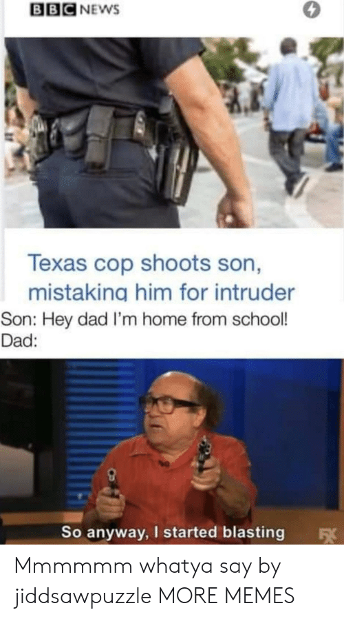 bbc: BBC NEWS  Texas cop shoots son,  mistaking him for intruder  Son: Hey dad I'm home from school!  Dad:  So anyway, I started blasting  FX Mmmmmm whatya say by jiddsawpuzzle MORE MEMES