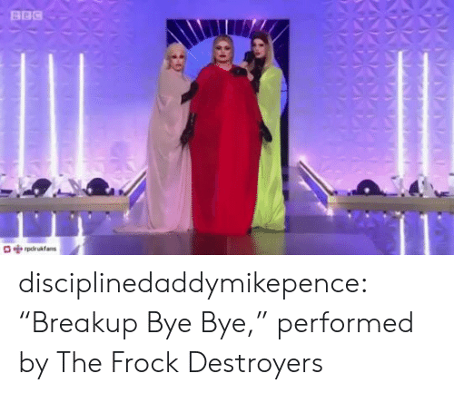 "bbc: BBC  pdrukfans disciplinedaddymikepence:  ""Breakup Bye Bye,"" performed by The Frock Destroyers"