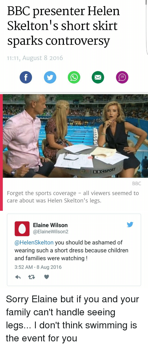 August 8: BBC presenter Helen  Skelton's short skirt  sparks controversy  11:11, August 8 2016  I BBCSPORT  BBC  Forget the sports coverage  all viewers seemed to  care about was Helen Skelton's legs.   Elaine Wilson  @Elaine Wilson2  @Helen Skelton you should be ashamed of  wearing such a short dress because children  and families were watching  3:52 AM 8 Aug 2016 Sorry Elaine but if you and your family can't handle seeing legs... I don't think swimming is the event for you