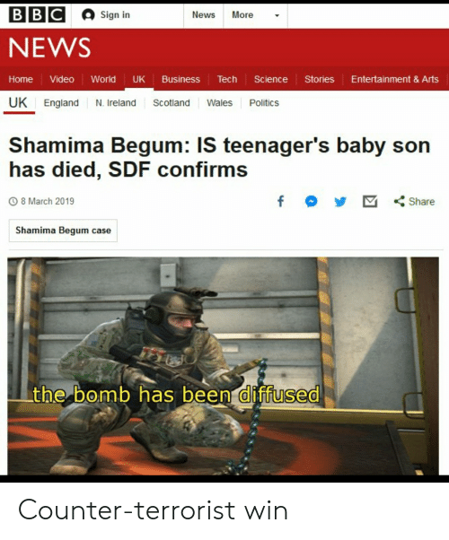 Shamima Begum: BBC  Sign in  News More -  NEWS  Home Video World UK Business Tech Science StoriesEntertainment & Arts  UK England N. Ireland Scotland Wales Politics  Shamima Begum: IS teenager's baby son  has died, SDF confirms  8 March 2019  Shamima Begum case  the bomb has been diffused  0 Counter-terrorist win