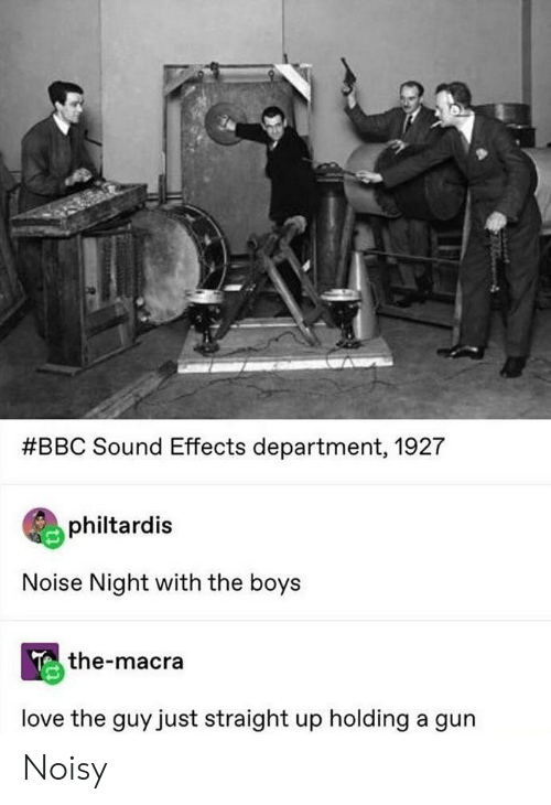 noisy:  #BBC Sound Effects department, 1927  philtardis  Noise Night with the boys  the-macra  love the guy just straight up holding a gun Noisy