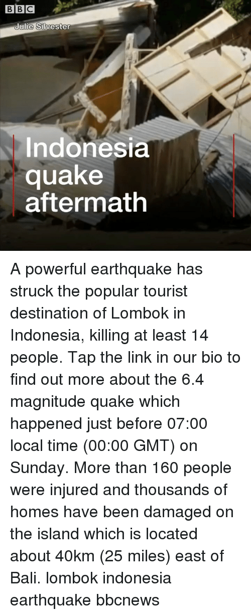 Indonesia: BBC  ulie Silvester  Indonesia  quake  aftermath A powerful earthquake has struck the popular tourist destination of Lombok in Indonesia, killing at least 14 people. Tap the link in our bio to find out more about the 6.4 magnitude quake which happened just before 07:00 local time (00:00 GMT) on Sunday. More than 160 people were injured and thousands of homes have been damaged on the island which is located about 40km (25 miles) east of Bali. lombok indonesia earthquake bbcnews