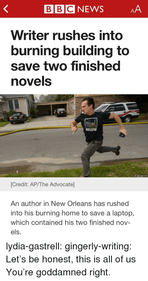 gingerly: BBCNEWSAA  Writer rushes into  burning building to  save two finished  novels  [Credit: AP/The Advocate  An author in New Orleans has rushed  into his burning home to save a laptop,  which contained his two finished nov-  els. lydia-gastrell:  gingerly-writing:  Let's be honest, this is all of us  You're goddamned right.