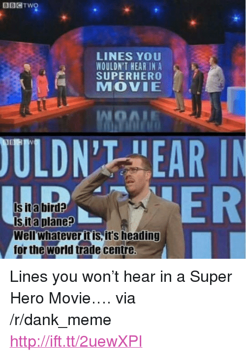 """hero movie: BBCTwo  LINES YOU  WOULDN'T HEAR IN A  SUPERHERO  MOVIE  ULDN'T HEAR I  ER  Is ita bird?  Is ita plane?  Wellwhatever it is, it's heading  for the world trade centre <p>Lines you won&rsquo;t hear in a Super Hero Movie&hellip;. via /r/dank_meme <a href=""""http://ift.tt/2uewXPI"""">http://ift.tt/2uewXPI</a></p>"""