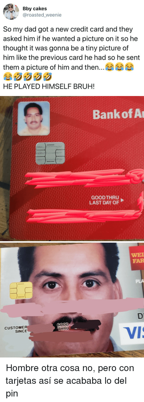 Bruh, Dad, and Bank: Bby cakes  @roasted weenie  So my dad got a new credit card and they  asked him if he wanted a picture on it so he  thought it was gonna be a tiny picture of  him like the previous card he had so he sent  them a picture of him and then  ..  HE PLAYED HIMSELF BRUH!   Bank of A  GOODTHRU  LAST DAY OF   WEI  FAR  PLA  GOOD  THRU  CUSTOME  SINCE  Vi Hombre otra cosa no, pero con tarjetas así se acababa lo del pin