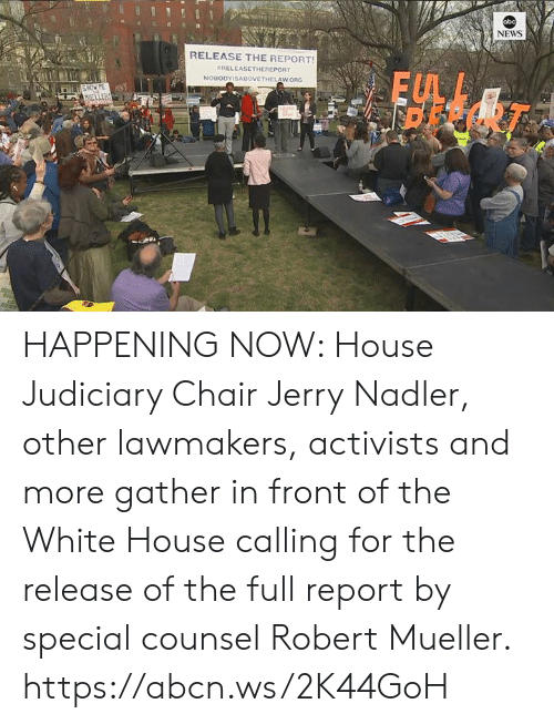 Memes, News, and White House: bc  NEWS  RELEASE THE REPORT  #RELEASETHEREPORT  FUL  Ei HAPPENING NOW: House Judiciary Chair Jerry Nadler, other lawmakers, activists and more gather in front of the White House calling for the release of the full report by special counsel Robert Mueller. https://abcn.ws/2K44GoH