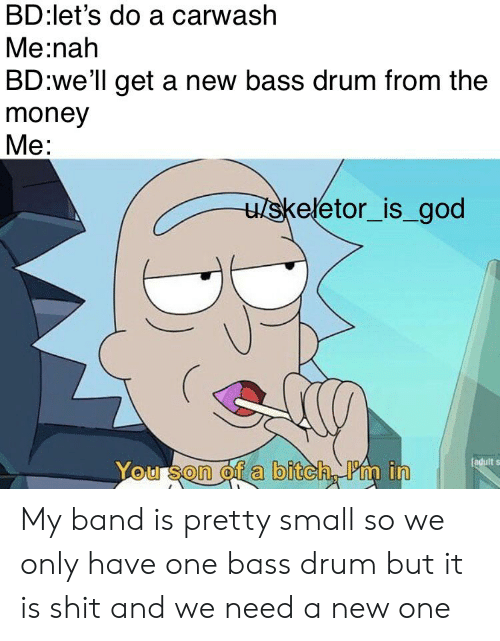 skeletor: BD:let's do a carwash  Me:nah  BD:we'll get a new bass drum from the  money  Me:  u/skeletor_is_god  [adult s  You son of a bitch Pm in My band is pretty small so we only have one bass drum but it is shit and we need a new one