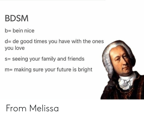 family and friends: BDSM  b- bein nice  d de good times you have with the ones  you love  s= seeing your family and friends  n= making sure your future is bright From Melissa