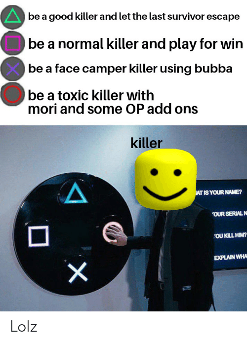 Bubba, Survivor, and Good: be a good killer and let the last survivor escape  be a normal killer and play for win  be a face camper killer using bubba  be a toxic killer with  mori and some OP add ons  killer  AT IS YOUR NAME?  OUR SERIAL N  OU KILL HIM?  EXPLAIN WHA  X Lolz