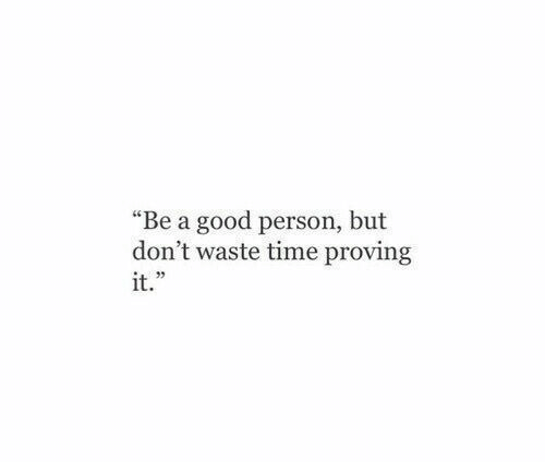 """Good, Time, and Person: """"Be a good person, but  don't waste time proving  it."""
