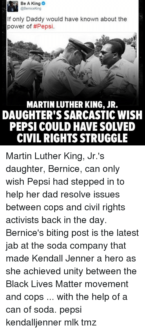 Black Lives Matter, Dad, and Kendall Jenner: Be A King  @Bernice Kong  If only Daddy would have known about the  power of Pepsi.  MARTIN LUTHER KING, JR.  DAUGHTER'S SARCASTICWISH  CIVIL RIGHTS STRUGGLE Martin Luther King, Jr.'s daughter, Bernice, can only wish Pepsi had stepped in to help her dad resolve issues between cops and civil rights activists back in the day. Bernice's biting post is the latest jab at the soda company that made Kendall Jenner a hero as she achieved unity between the Black Lives Matter movement and cops ... with the help of a can of soda. pepsi kendalljenner mlk tmz