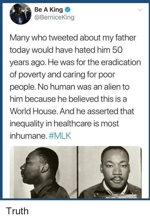 inequality: Be A King  @BerniceKin  Many who tweeted about my father  today would have hated him 50  years ago. He was for the eradication  of poverty and caring for poor  people. No human was an alien to  him because he believed this is a  World House. And he asserted that  inequality in healthcare is most  inhumane. Truth