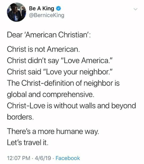 """America, Facebook, and Love: Be A King  @BerniceKing  Dear 'American Christian':  Christ is not American.  Christ didn't say """"Love America.""""  Christ said """"Love your neighbor.""""  The Christ-definition of neighbor is  global and comprehensive.  Christ-Love is without walls and beyond  borders.  There's a more humane way.  Let's travel it.  12:07 PM .4/6/19 Facebook"""