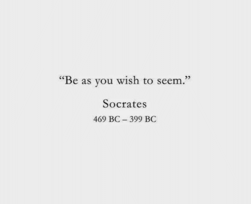 """Socrates: """"Be as you wish to seem.""""  Socrates  469 BC 399 BC"""