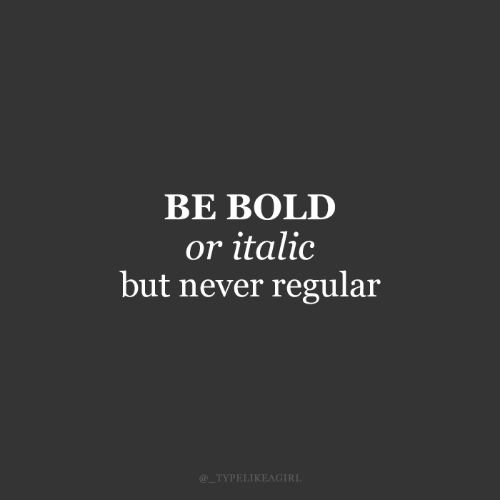 Bold: BE BOLD  or italic  but never regular  @_TYPELIKEAGIRL