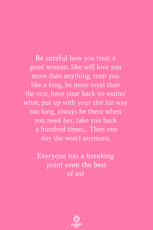 A Good Woman: Be careful how you treat a  good woman. She will love you  more than anything, treat you  like a king, be more loyal than  the rest, have your back no matter  what, put up with your shit for way  too long, always be there when  you need her, take you back  a hundred times... Then one  day she won't anymore.  Everyone has a breaking  point even the best  of us!