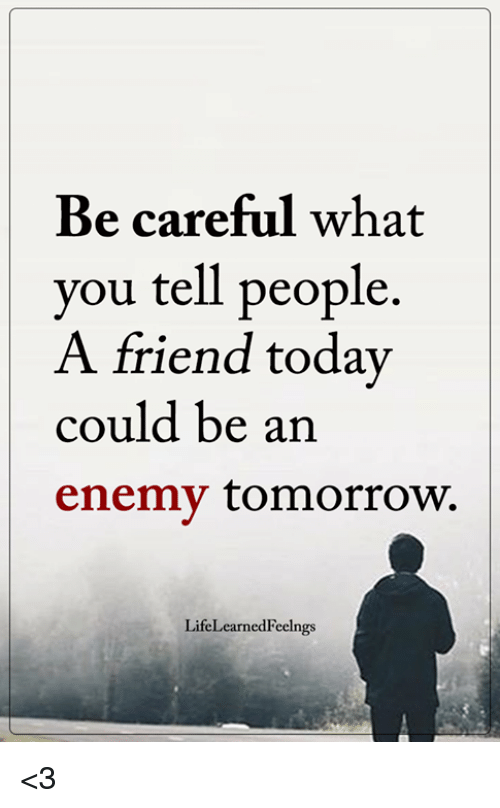 Memes, Today, and Tomorrow: Be careful what  you tell people  could be an  enemv tomorrow.  A friend today  LifeLearnedFeelngs <3