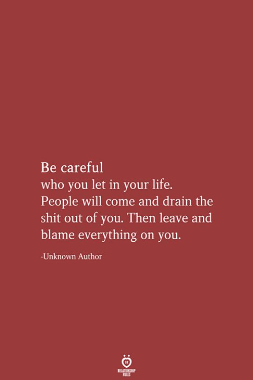 Life, Shit, and Be Careful: Be careful  who you let in your life.  People will come and drain the  shit out of you. Then leave and  blame everything on you  -Unknown Author  RELATIONSHIP  LES