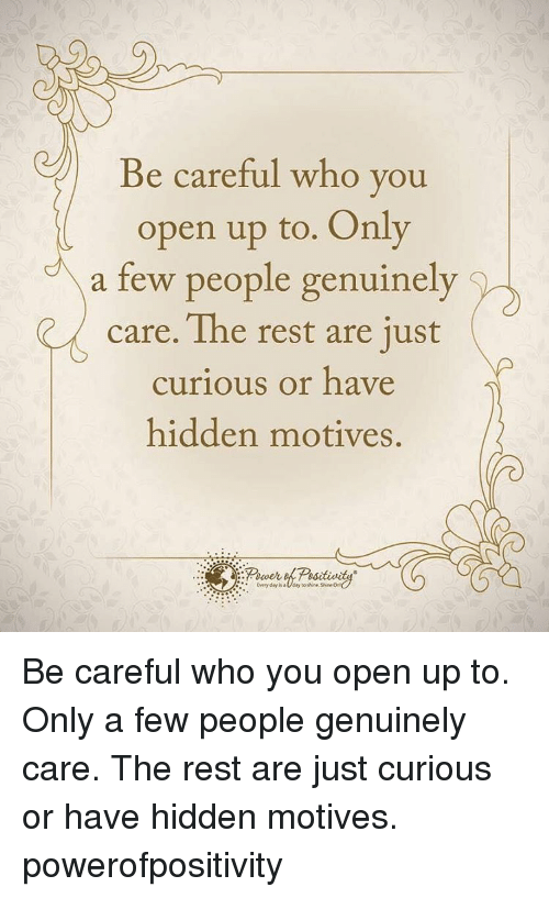 Genuinity: Be careful who you  open up to. Only  a few people genuinely  care. The rest are just  curious or have  hidden motives. Be careful who you open up to. Only a few people genuinely care. The rest are just curious or have hidden motives. powerofpositivity