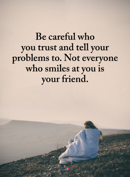 Memes, Smiles, and Be Careful: Be careful who  you trust and tell your  problems to. Not everyone  who smiles at you is  your friend.