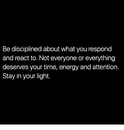 Energy, Time, and Light: Be disciplined about what you respond  and react to. Not everyone or everything  deserves your time, energy and attention.  Stay in your light.