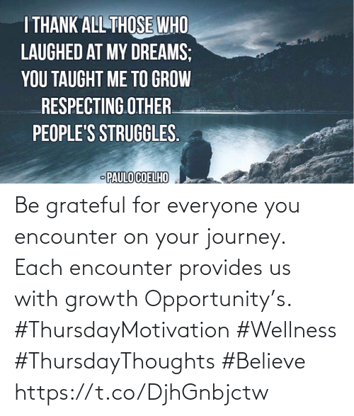 For Everyone: Be grateful for everyone you encounter on your journey. Each encounter provides  us with growth  Opportunity's.  #ThursdayMotivation #Wellness  #ThursdayThoughts #Believe https://t.co/DjhGnbjctw