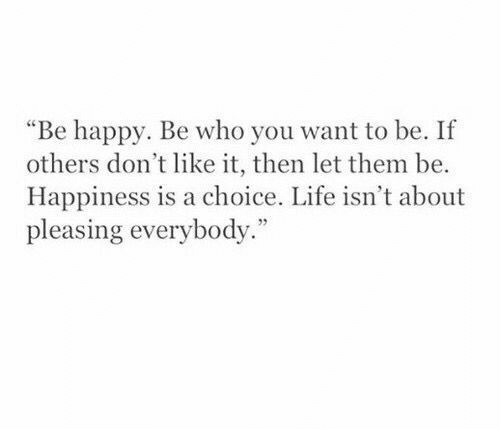 """Life, Happy, and Happiness: """"Be happy. Be who you want to be. If  others don't like it, then let them be.  Happiness is a choice. Life isn't about  pleasing everybody."""""""