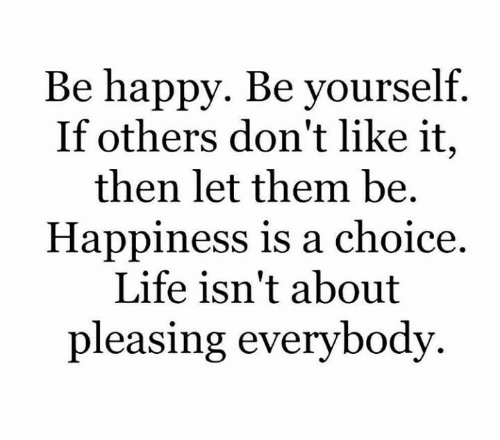 Dont Like It: Be happy. Be yourself.  If others don't like it,  then let them be.  Happiness is a choice  Life isn't about  pleasing everybody