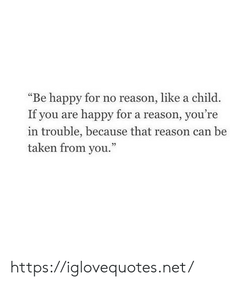 "Taken, Happy, and Reason: ""Be happy for no reason, like a child.  If you are happy for a reason, you're  in trouble, because that reason ca  taken from you.""  n be https://iglovequotes.net/"