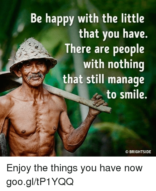 The Littl: be happy with the little  that you have.  There are people  with nothing  that still manage  to smile.  BRIGHTSIDE  O Enjoy the things you have now goo.gl/tP1YQQ