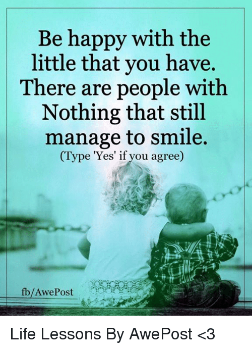 The Littl: Be happy with the  little that you have.  There are people with  Nothing that still  manage to smile.  (Type 'Yes' if you agree)  fb/Awe Post Life Lessons By AwePost <3