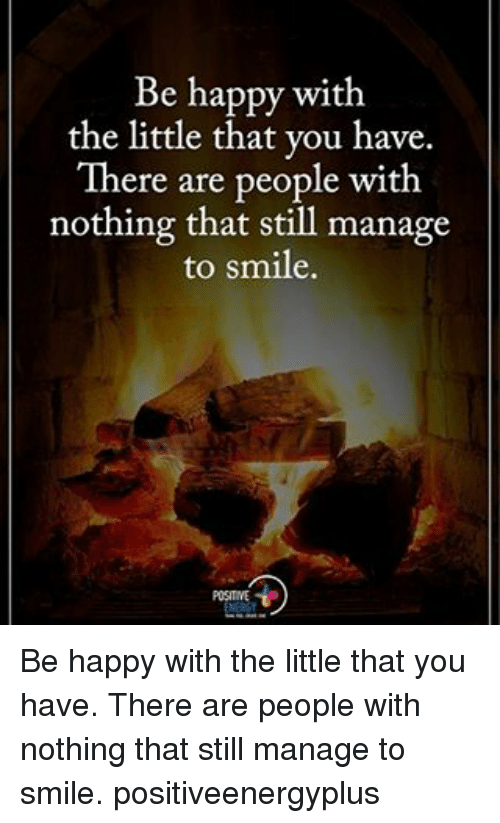 The Littl: Be happy with  the little that you have.  There are people with  nothing that still manage  to smile. Be happy with the little that you have. There are people with nothing that still manage to smile. positiveenergyplus