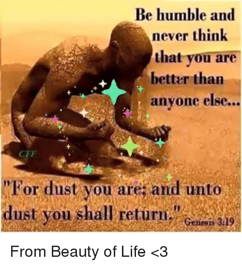 """Life, Memes, and Humble: Be humble and  never think  that you are  better than  anyone else.  CEF  """"For dust you are; and unto  dust you shall return.""""  Genevis 329 From Beauty of Life <3"""