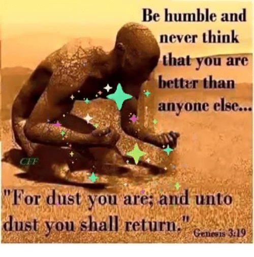 """Memes, Humble, and Never: Be humble and  never think  that you are  better than  anyone else.  CEF  """"For dust you are; and unto  dust you shall return.""""  Genevis 329"""