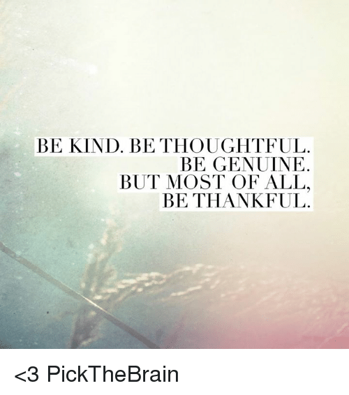 Genuinity: BE KIND. BE THOUGHTFUL.  BE GENUINE  BUT MOST OF ALL.  BE THANKFUL <3 PickTheBrain
