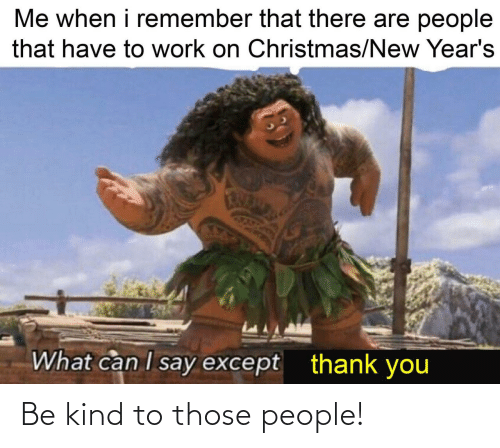 Be Kind: Be kind to those people!