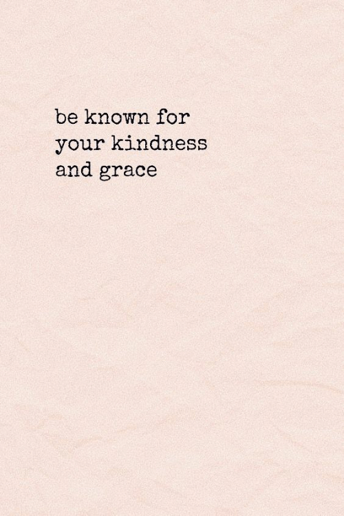 Kindness, Grace, and For: be known for  your kindness  and grace