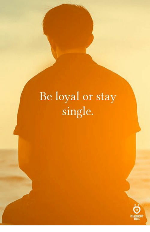 Single, Stay, and Loyal: Be loyal or stay  single.  ELATIONSHIP  RULES