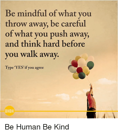 Thinking Hard: Be mindful of what you  throw away, be careful  of what you push away,  and think hard before  you walk away.  Type YES if you agree  BHBH Be Human Be Kind