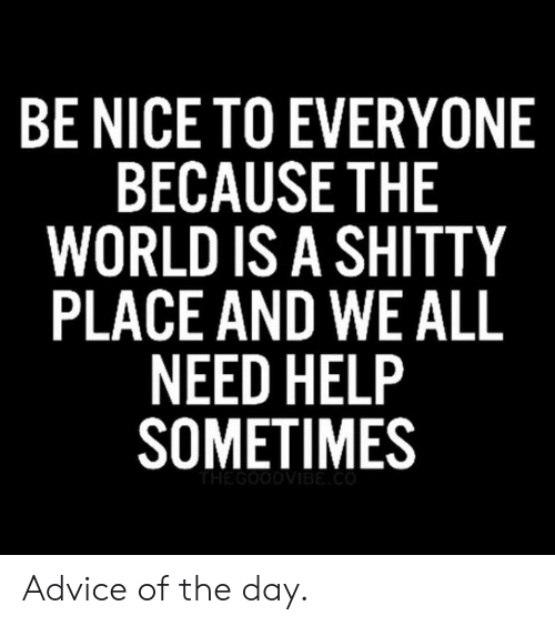 Advice, Help, and World: BE NICE TO EVERYONE  BECAUSE THE  WORLD IS A SHITTY  PLACE AND WE ALL  NEED HELP  SOMETIMES  TE GOODVIBE Advice of the day.